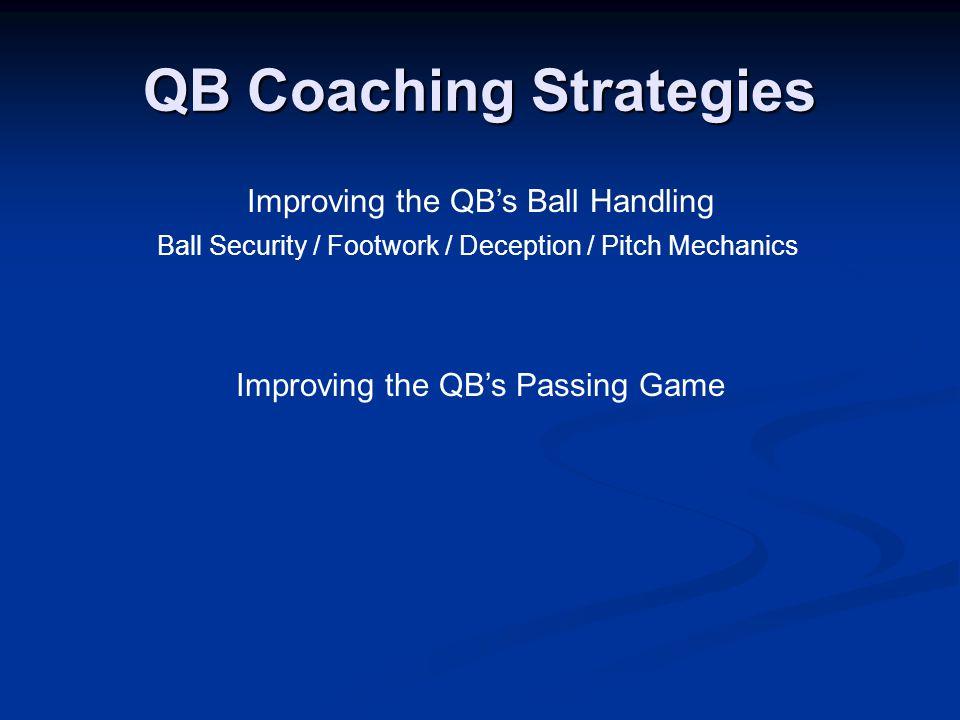 QB Coaching Strategies Improving the QB's Ball Handling Improving the QB's Passing Game Ball Security / Footwork / Deception / Pitch Mechanics