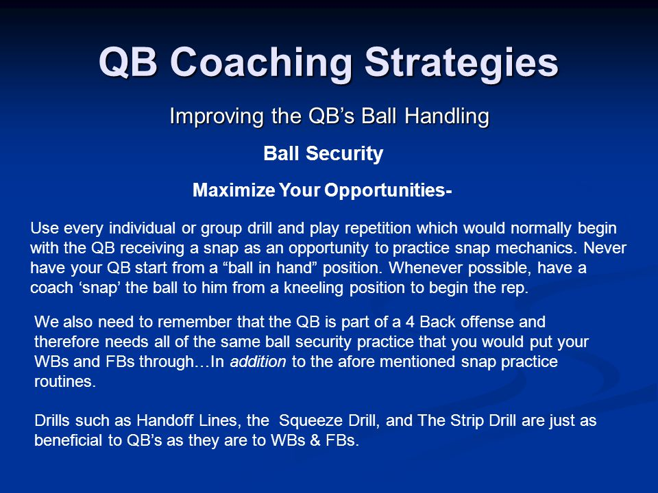 QB Coaching Strategies Improving the QB's Ball Handling We also need to remember that the QB is part of a 4 Back offense and therefore needs all of the same ball security practice that you would put your WBs and FBs through…In addition to the afore mentioned snap practice routines.