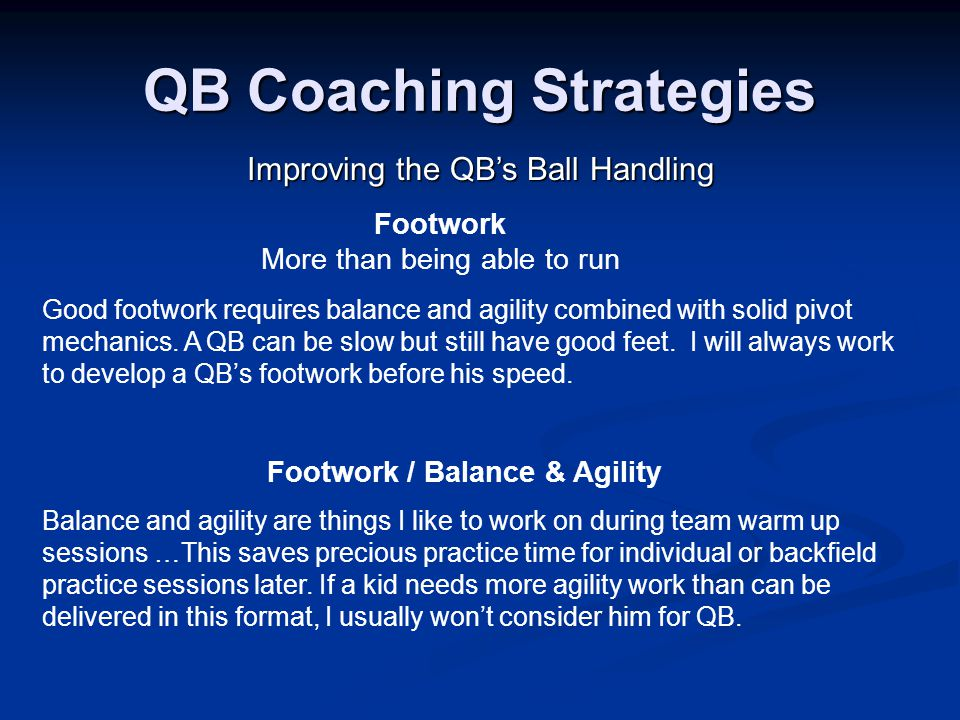 QB Coaching Strategies Improving the QB's Ball Handling Footwork More than being able to run Good footwork requires balance and agility combined with solid pivot mechanics.