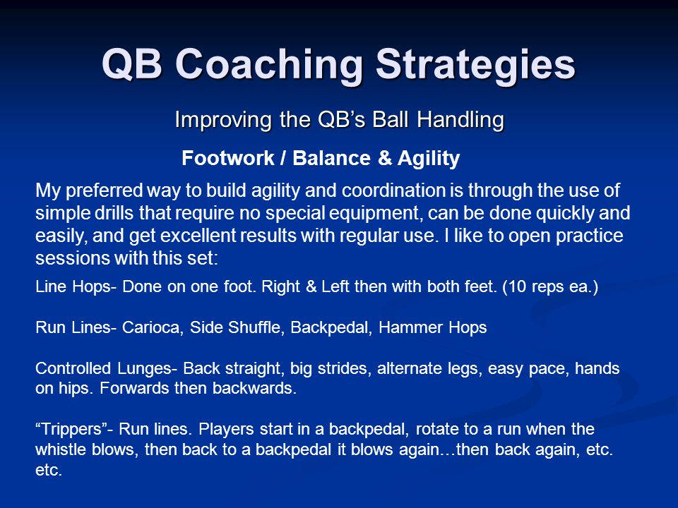 QB Coaching Strategies Improving the QB's Ball Handling My preferred way to build agility and coordination is through the use of simple drills that require no special equipment, can be done quickly and easily, and get excellent results with regular use.