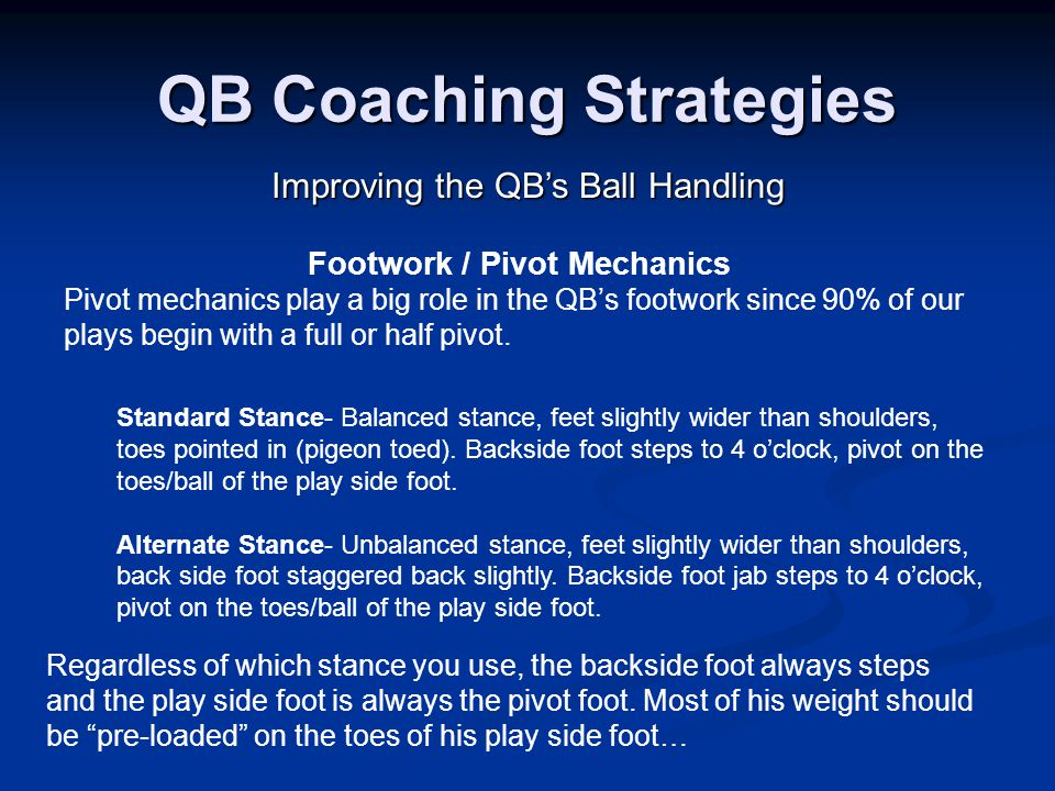QB Coaching Strategies Improving the QB's Ball Handling Footwork / Pivot Mechanics Pivot mechanics play a big role in the QB's footwork since 90% of our plays begin with a full or half pivot.