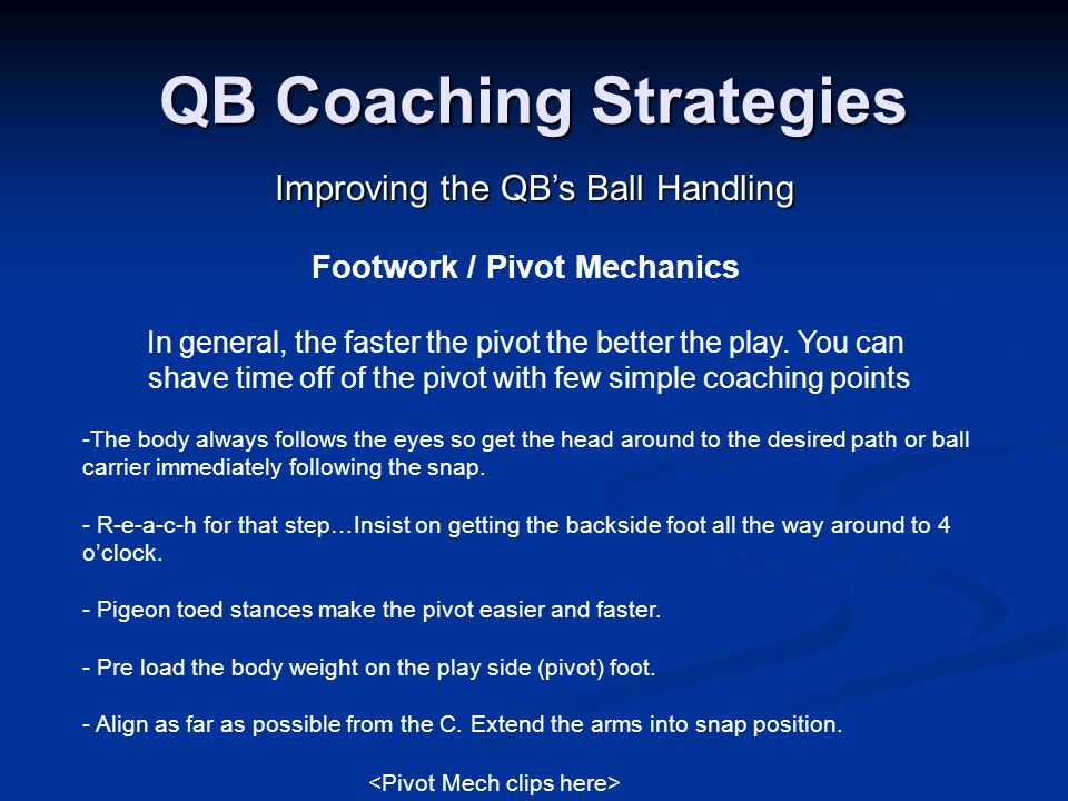 QB Coaching Strategies Improving the QB's Ball Handling -The body always follows the eyes so get the head around to the desired path or ball carrier immediately following the snap.
