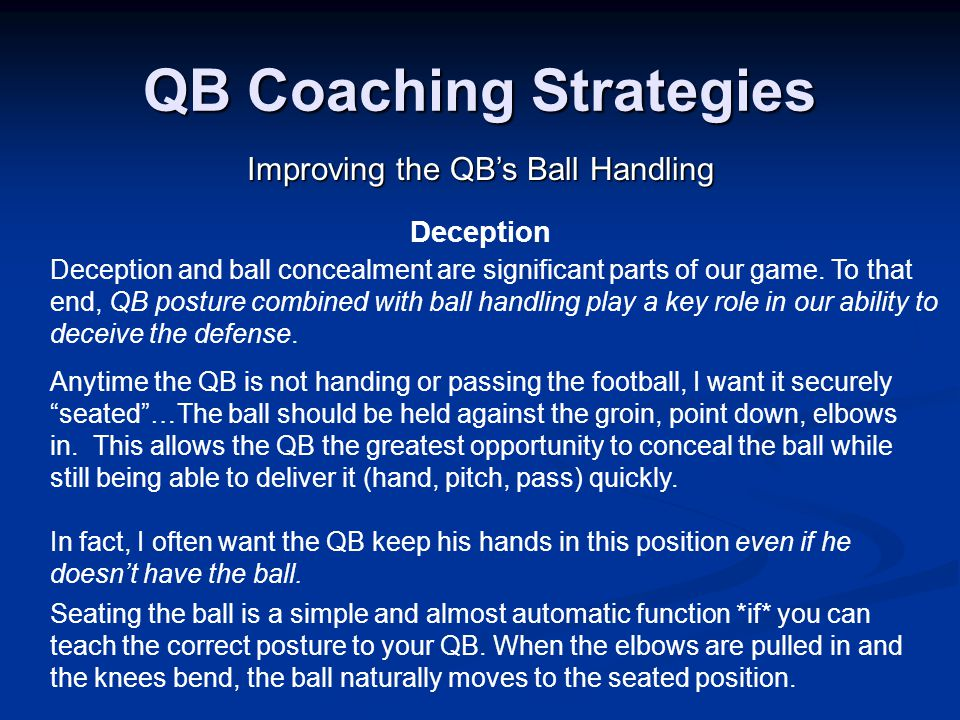 QB Coaching Strategies Improving the QB's Ball Handling Deception Deception and ball concealment are significant parts of our game.