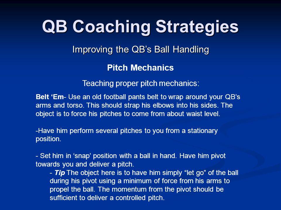 QB Coaching Strategies Improving the QB's Ball Handling Pitch Mechanics Teaching proper pitch mechanics: Belt 'Em- Use an old football pants belt to wrap around your QB's arms and torso.