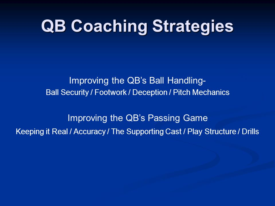 QB Coaching Strategies Improving the QB's Ball Handling- Ball Security / Footwork / Deception / Pitch Mechanics Improving the QB's Passing Game Keeping it Real / Accuracy / The Supporting Cast / Play Structure / Drills
