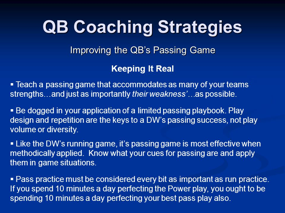 QB Coaching Strategies Improving the QB's Passing Game Keeping It Real  Like the DW's running game, it's passing game is most effective when methodically applied.