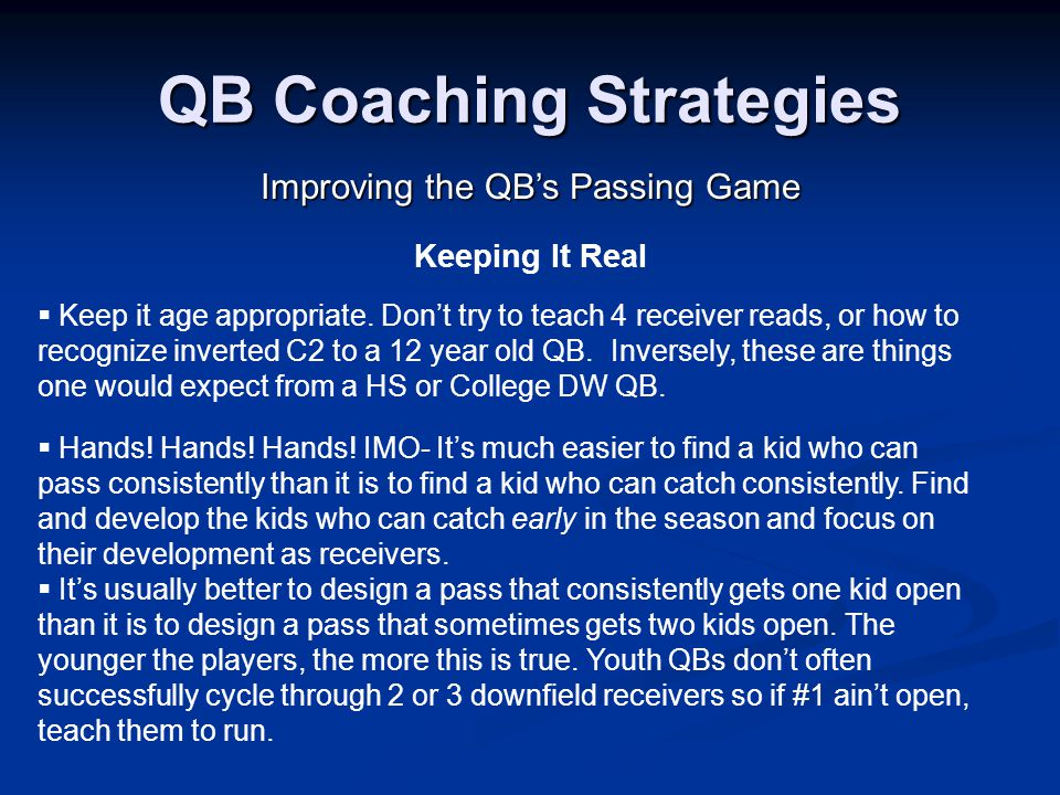 QB Coaching Strategies Improving the QB's Passing Game Keeping It Real  It's usually better to design a pass that consistently gets one kid open than it is to design a pass that sometimes gets two kids open.