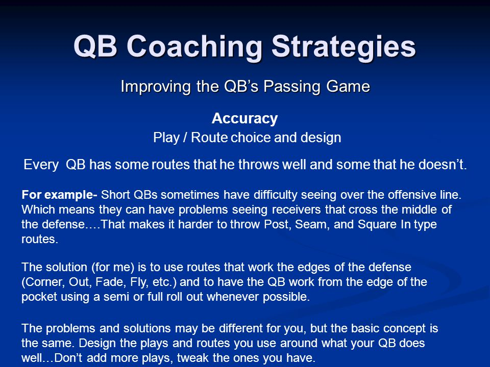 QB Coaching Strategies Improving the QB's Passing Game Accuracy Play / Route choice and design Every QB has some routes that he throws well and some that he doesn't.