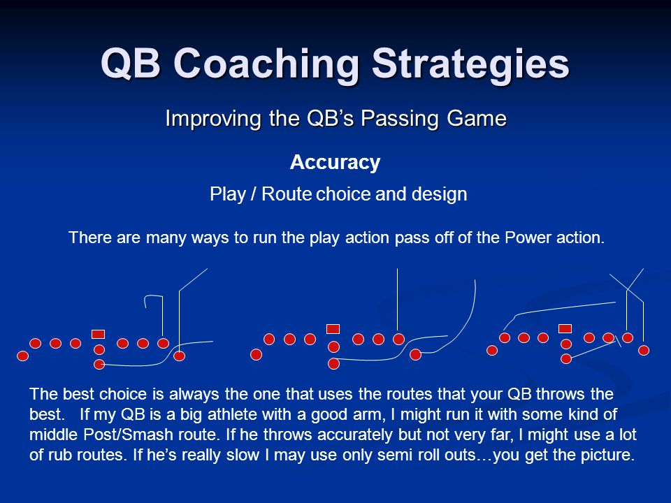 QB Coaching Strategies Improving the QB's Passing Game Accuracy Play / Route choice and design There are many ways to run the play action pass off of the Power action.