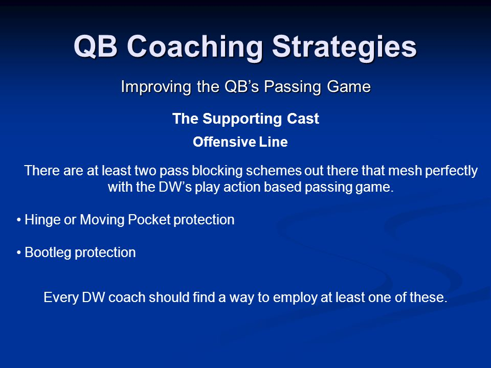 QB Coaching Strategies Improving the QB's Passing Game The Supporting Cast Offensive Line There are at least two pass blocking schemes out there that mesh perfectly with the DW's play action based passing game.