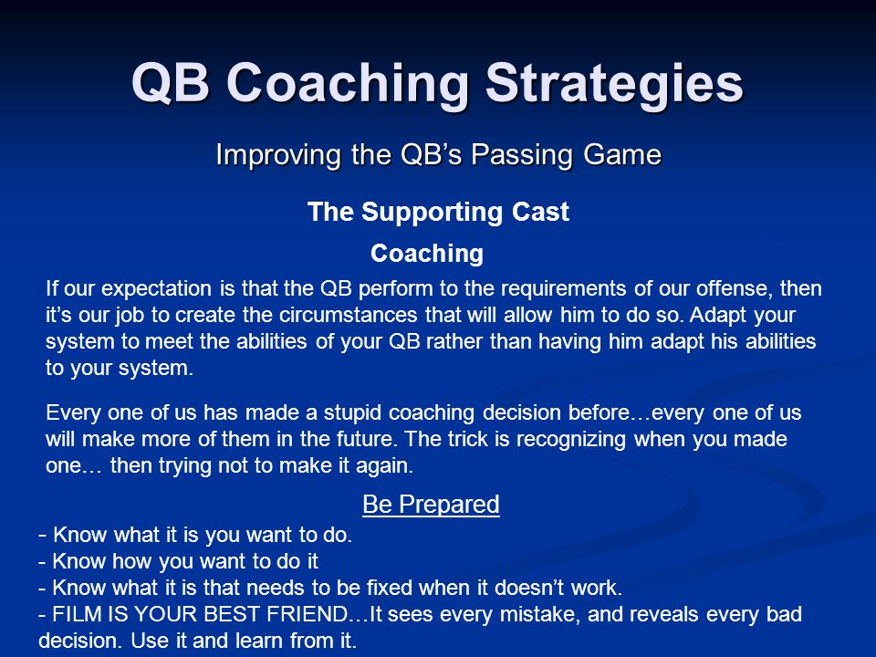 QB Coaching Strategies Improving the QB's Passing Game The Supporting Cast Coaching If our expectation is that the QB perform to the requirements of our offense, then it's our job to create the circumstances that will allow him to do so.