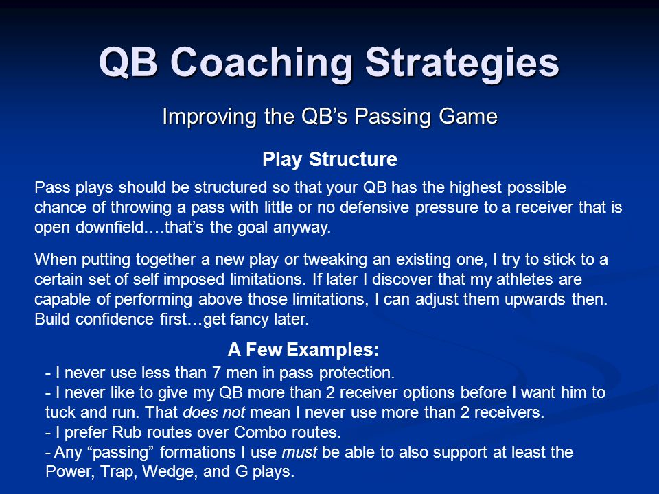 QB Coaching Strategies Improving the QB's Passing Game Play Structure Pass plays should be structured so that your QB has the highest possible chance of throwing a pass with little or no defensive pressure to a receiver that is open downfield….that's the goal anyway.