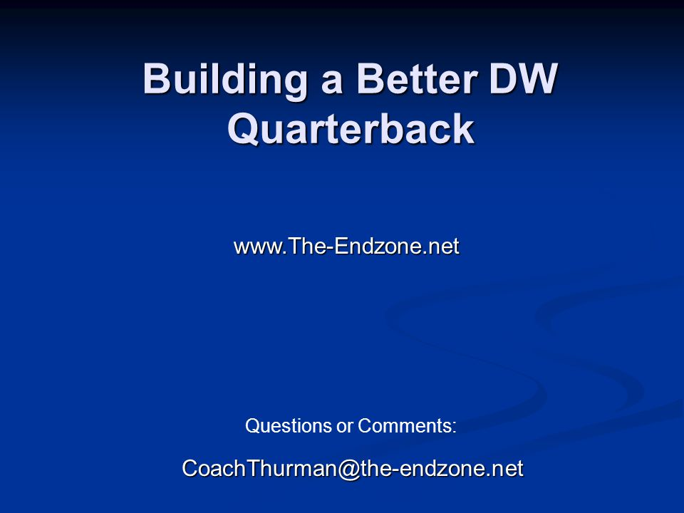 Building a Better DW Quarterback CoachThurman@the-endzone.net www.The-Endzone.net Questions or Comments: