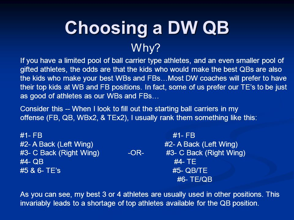 If you have a limited pool of ball carrier type athletes, and an even smaller pool of gifted athletes, the odds are that the kids who would make the best QBs are also the kids who make your best WBs and FBs…Most DW coaches will prefer to have their top kids at WB and FB positions.