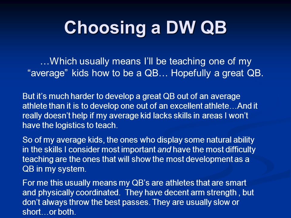 Choosing a DW QB …Which usually means I'll be teaching one of my average kids how to be a QB… Hopefully a great QB.