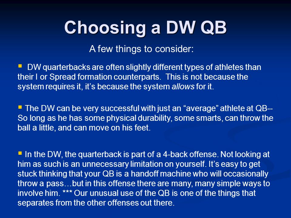 A few things to consider:  DW quarterbacks are often slightly different types of athletes than their I or Spread formation counterparts.