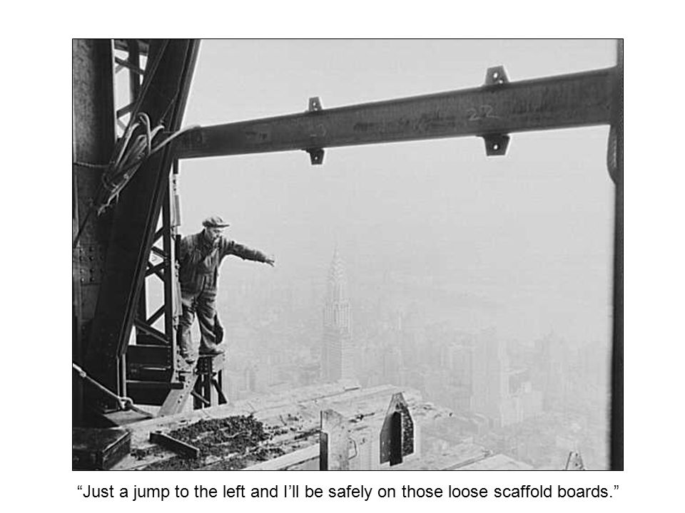 """Just a jump to the left and I'll be safely on those loose scaffold boards."""