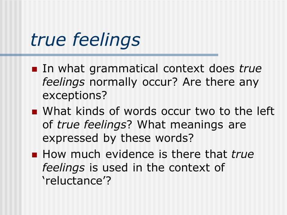 true feelings In what grammatical context does true feelings normally occur.