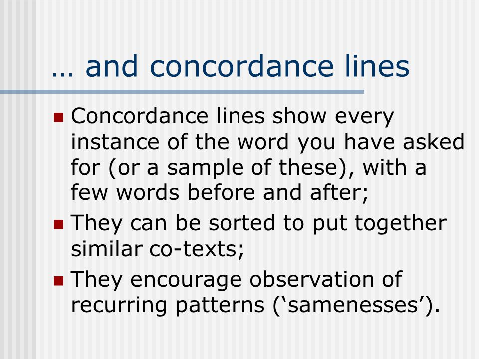 … and concordance lines Concordance lines show every instance of the word you have asked for (or a sample of these), with a few words before and after; They can be sorted to put together similar co-texts; They encourage observation of recurring patterns ('samenesses').