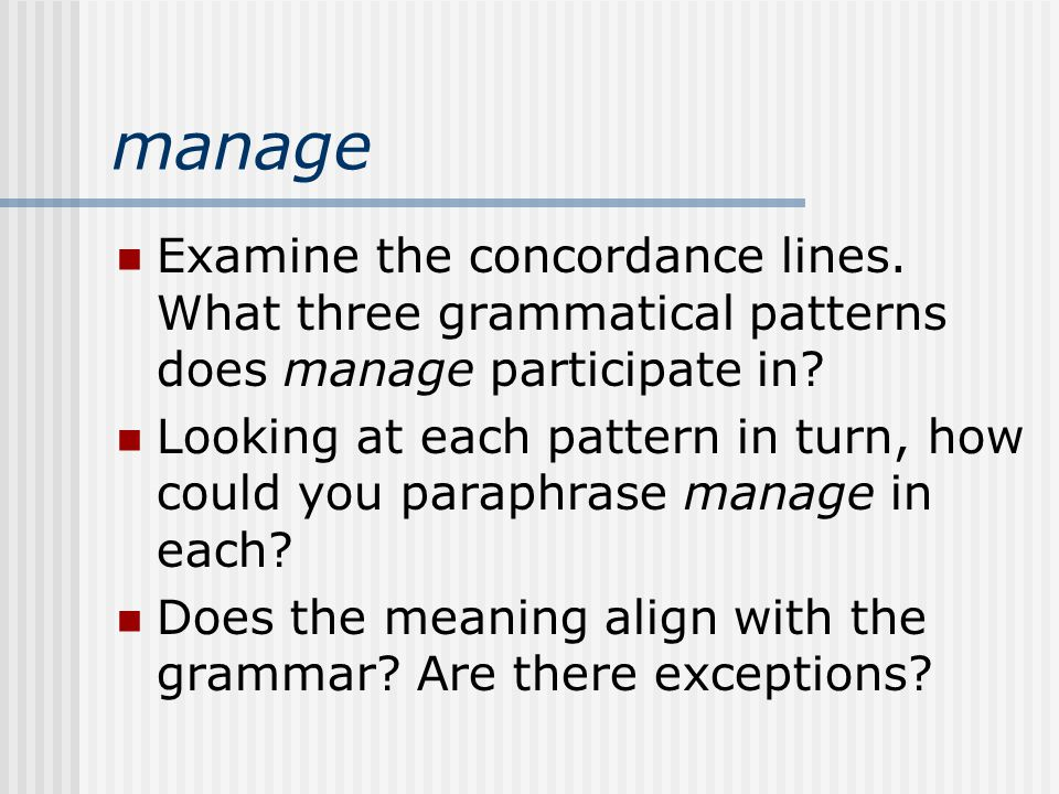 manage Examine the concordance lines. What three grammatical patterns does manage participate in.