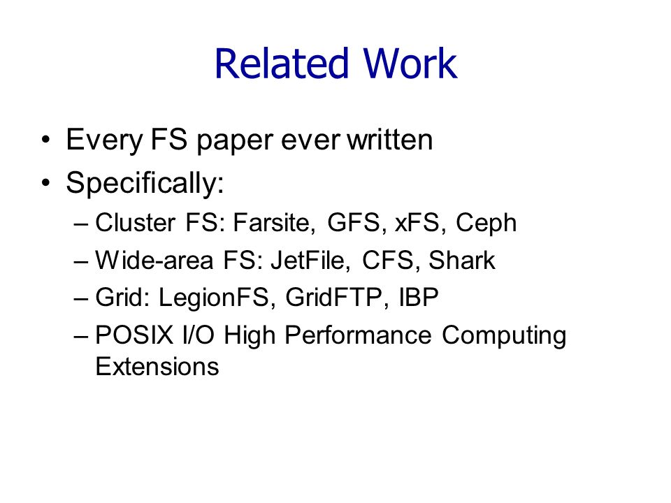 Related Work Every FS paper ever written Specifically: –Cluster FS: Farsite, GFS, xFS, Ceph –Wide-area FS: JetFile, CFS, Shark –Grid: LegionFS, GridFTP, IBP –POSIX I/O High Performance Computing Extensions