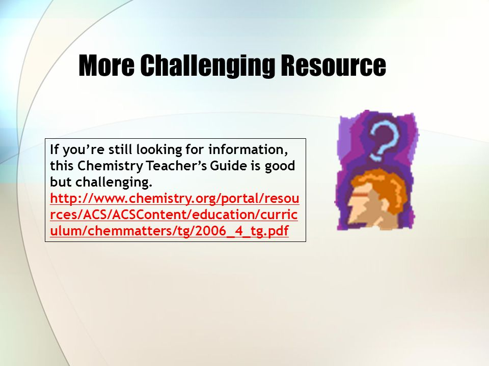 More Challenging Resource If you're still looking for information, this Chemistry Teacher's Guide is good but challenging. http://www.chemistry.org/po
