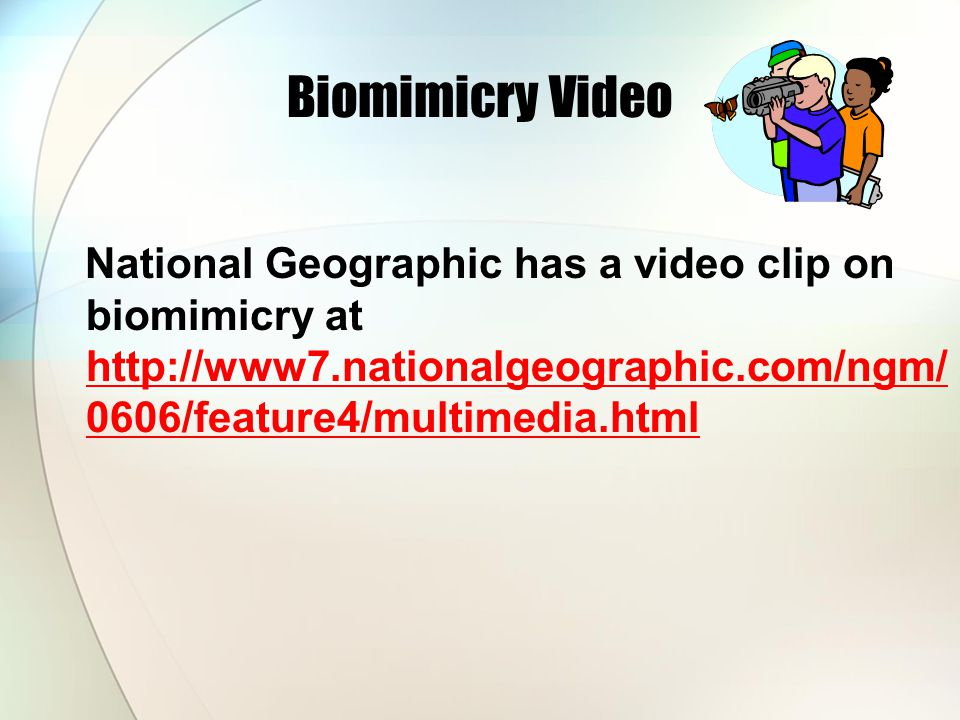 Biomimicry Video National Geographic has a video clip on biomimicry at http://www7.nationalgeographic.com/ngm/ 0606/feature4/multimedia.html http://ww