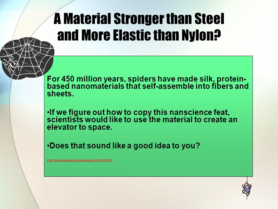 A Material Stronger than Steel and More Elastic than Nylon? For 450 million years, spiders have made silk, protein- based nanomaterials that self-asse