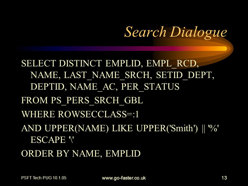 PSFT Tech PUG 10.1.05 www.go-faster.co.uk13 Search Dialogue SELECT DISTINCT EMPLID, EMPL_RCD, NAME, LAST_NAME_SRCH, SETID_DEPT, DEPTID, NAME_AC, PER_S