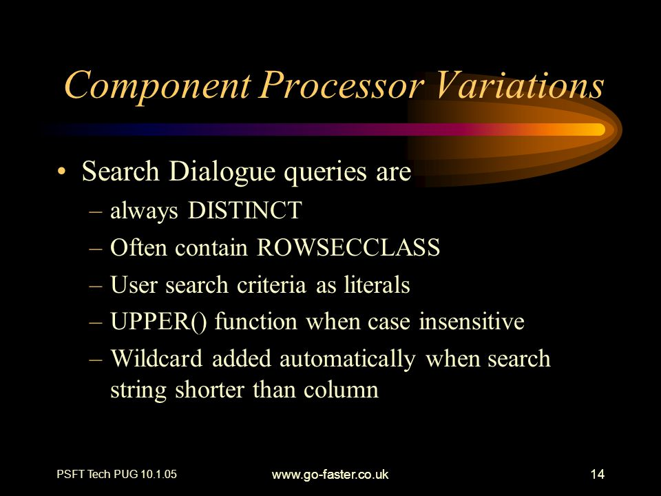 PSFT Tech PUG 10.1.05 www.go-faster.co.uk14 Component Processor Variations Search Dialogue queries are –always DISTINCT –Often contain ROWSECCLASS –Us