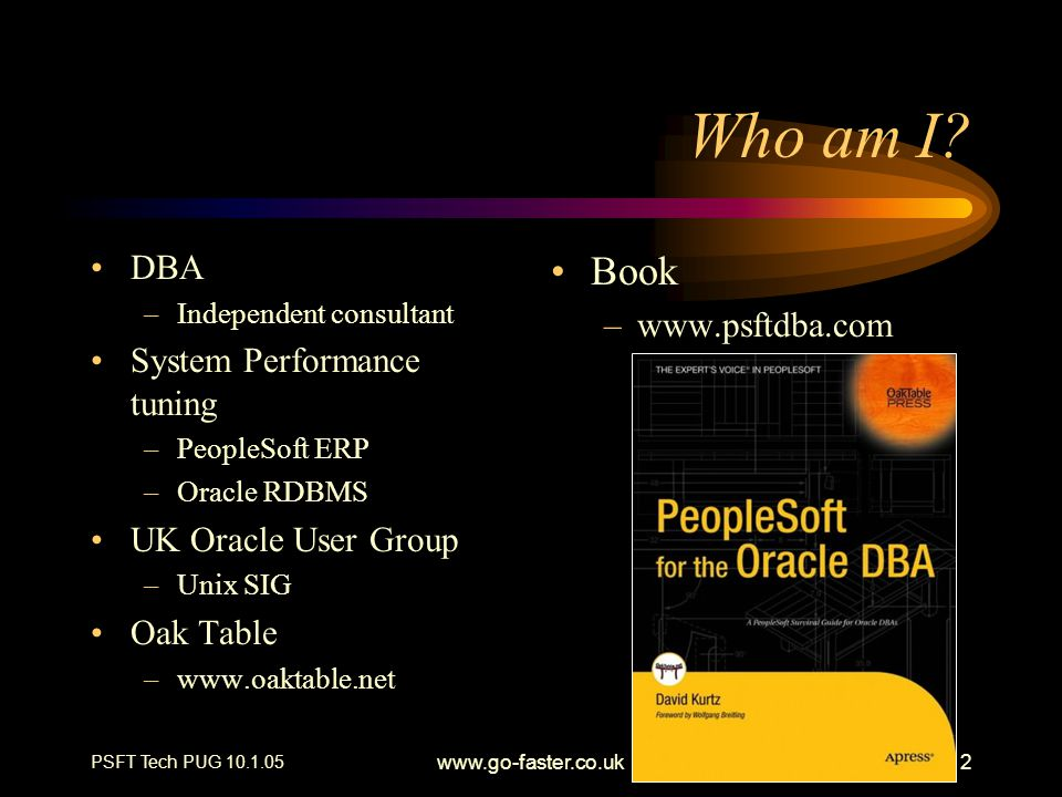 PSFT Tech PUG 10.1.05 www.go-faster.co.uk2 Who am I? DBA –Independent consultant System Performance tuning –PeopleSoft ERP –Oracle RDBMS UK Oracle Use
