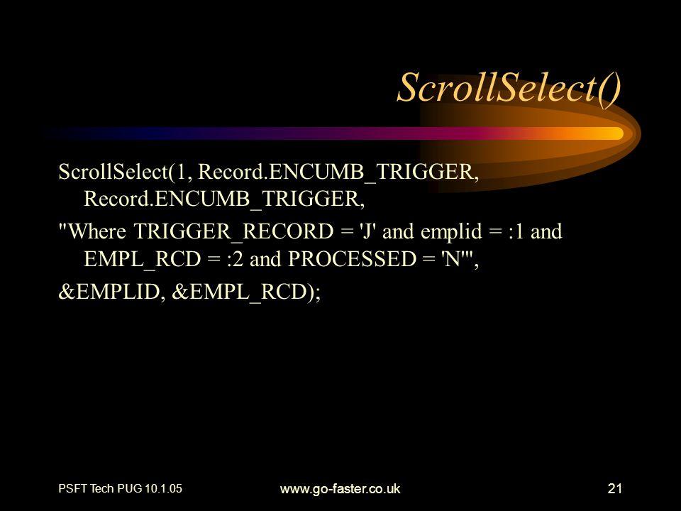 PSFT Tech PUG 10.1.05 www.go-faster.co.uk21 ScrollSelect() ScrollSelect(1, Record.ENCUMB_TRIGGER, Record.ENCUMB_TRIGGER,