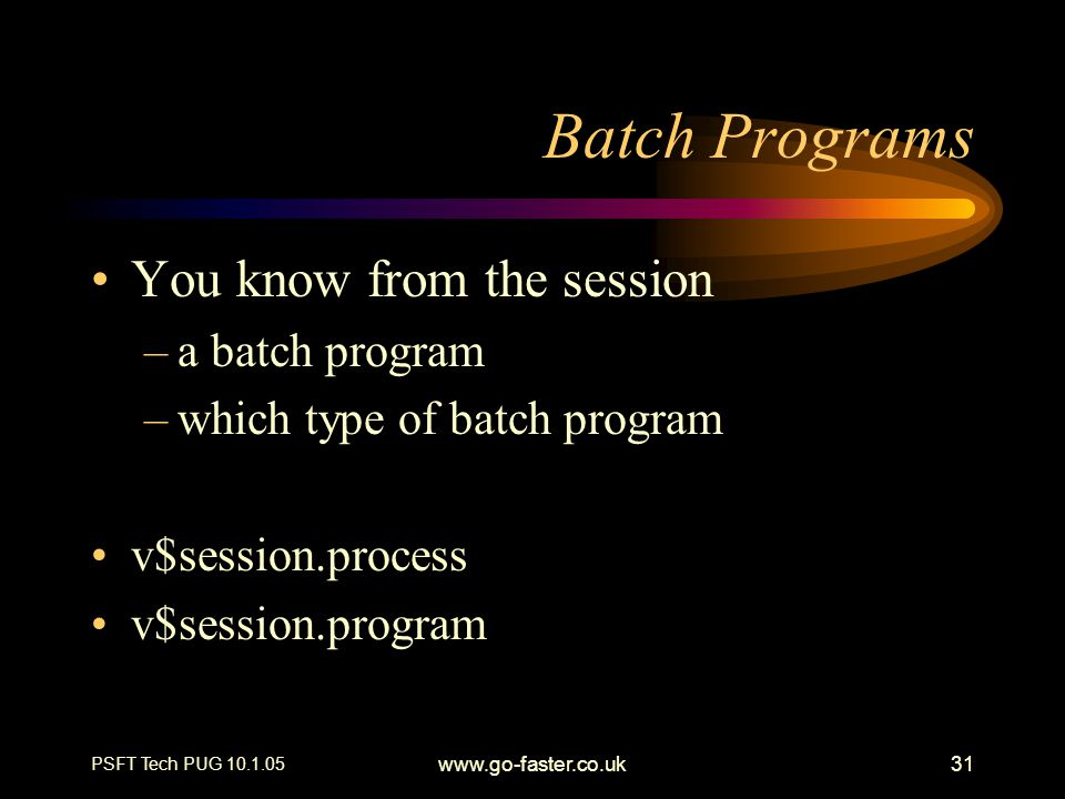 PSFT Tech PUG 10.1.05 www.go-faster.co.uk31 Batch Programs You know from the session –a batch program –which type of batch program v$session.process v