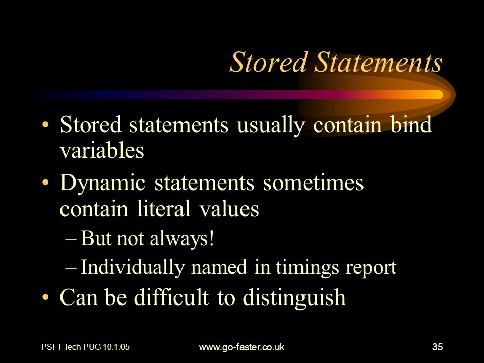 PSFT Tech PUG 10.1.05 www.go-faster.co.uk35 Stored Statements Stored statements usually contain bind variables Dynamic statements sometimes contain li