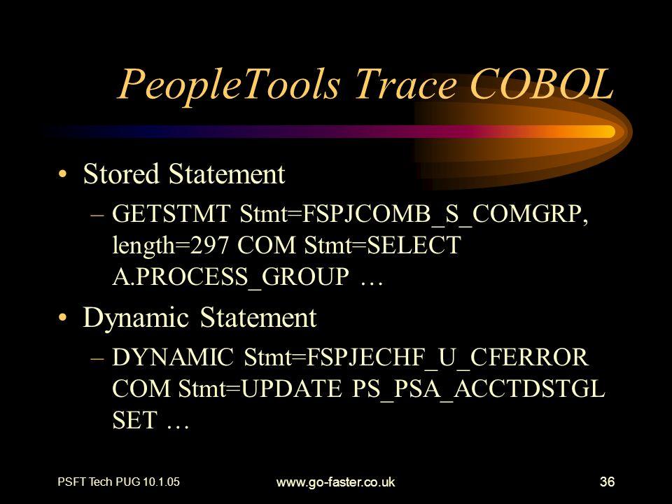 PSFT Tech PUG 10.1.05 www.go-faster.co.uk36 PeopleTools Trace COBOL Stored Statement –GETSTMT Stmt=FSPJCOMB_S_COMGRP, length=297 COM Stmt=SELECT A.PRO