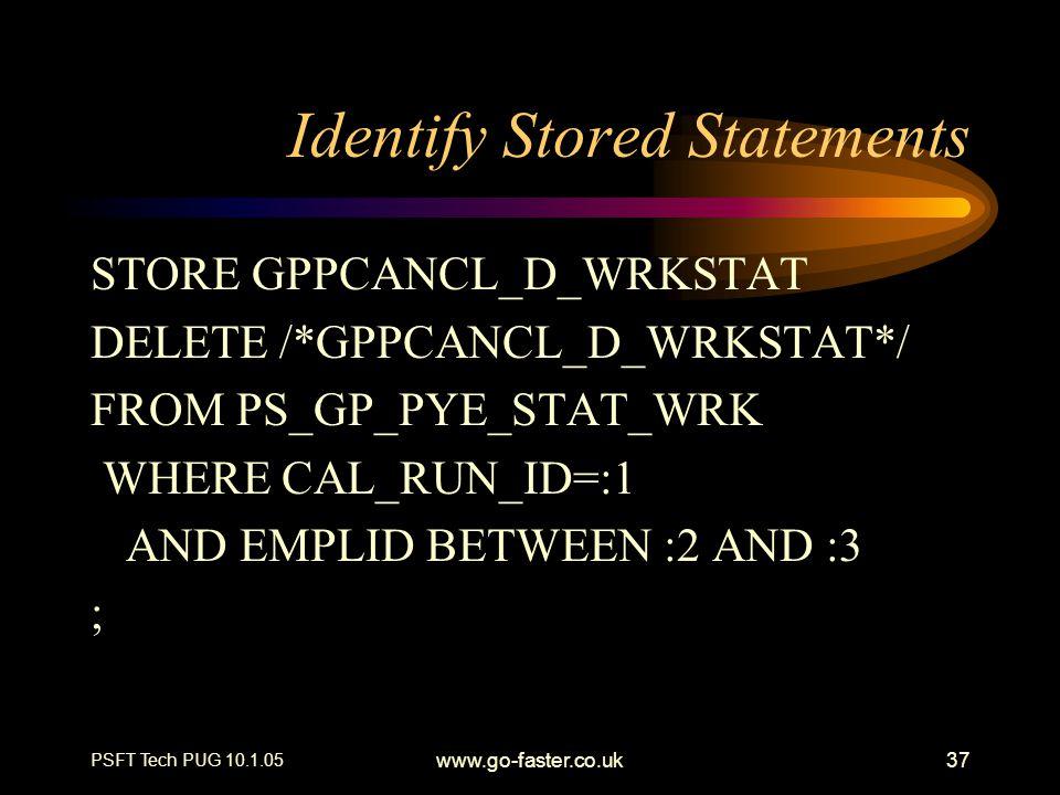 PSFT Tech PUG 10.1.05 www.go-faster.co.uk37 Identify Stored Statements STORE GPPCANCL_D_WRKSTAT DELETE /*GPPCANCL_D_WRKSTAT*/ FROM PS_GP_PYE_STAT_WRK