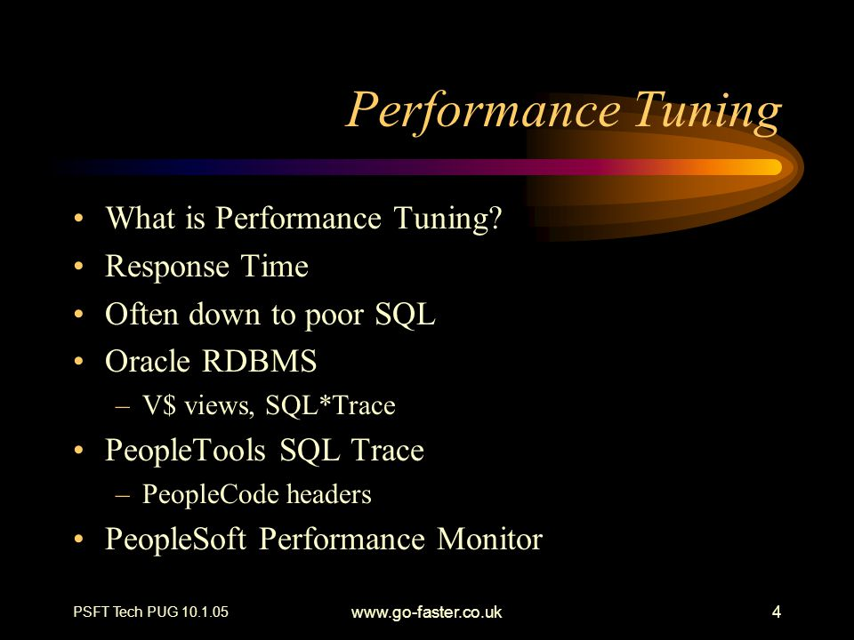 PSFT Tech PUG 10.1.05 www.go-faster.co.uk4 Performance Tuning What is Performance Tuning? Response Time Often down to poor SQL Oracle RDBMS –V$ views,