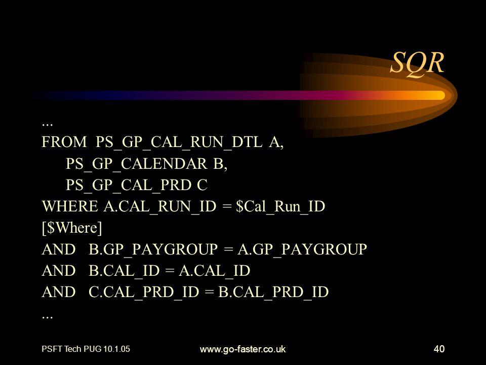 PSFT Tech PUG 10.1.05 www.go-faster.co.uk40 SQR... FROM PS_GP_CAL_RUN_DTL A, PS_GP_CALENDAR B, PS_GP_CAL_PRD C WHERE A.CAL_RUN_ID = $Cal_Run_ID [$Wher