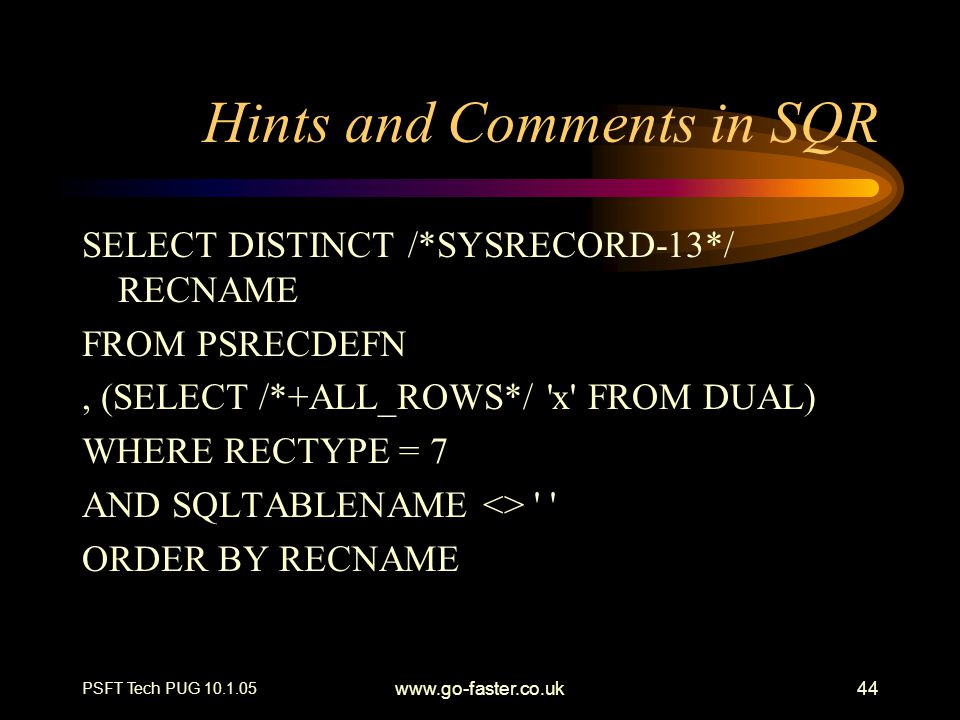 PSFT Tech PUG 10.1.05 www.go-faster.co.uk44 Hints and Comments in SQR SELECT DISTINCT /*SYSRECORD-13*/ RECNAME FROM PSRECDEFN, (SELECT /*+ALL_ROWS*/ '
