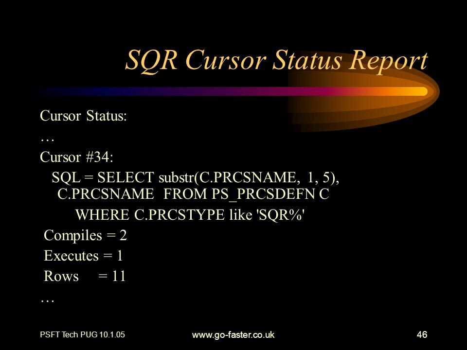 PSFT Tech PUG 10.1.05 www.go-faster.co.uk46 SQR Cursor Status Report Cursor Status: … Cursor #34: SQL = SELECT substr(C.PRCSNAME, 1, 5), C.PRCSNAME FR