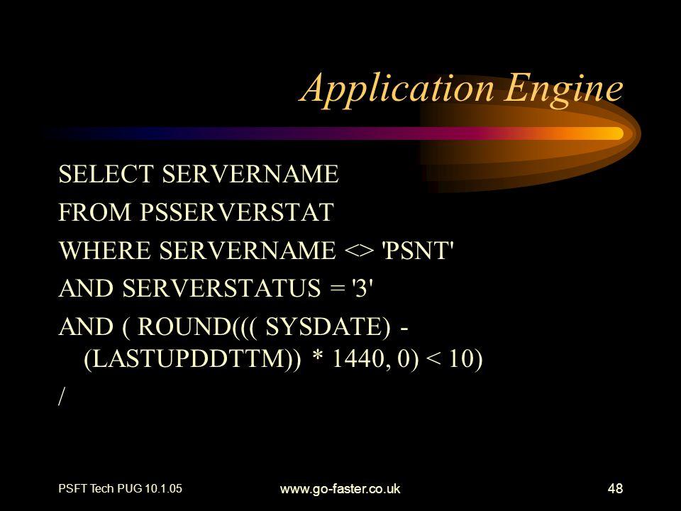 PSFT Tech PUG 10.1.05 www.go-faster.co.uk48 Application Engine SELECT SERVERNAME FROM PSSERVERSTAT WHERE SERVERNAME <> 'PSNT' AND SERVERSTATUS = '3' A