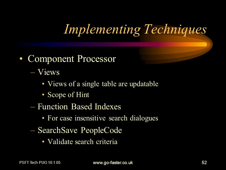 PSFT Tech PUG 10.1.05 www.go-faster.co.uk52 Implementing Techniques Component Processor –Views Views of a single table are updatable Scope of Hint –Fu