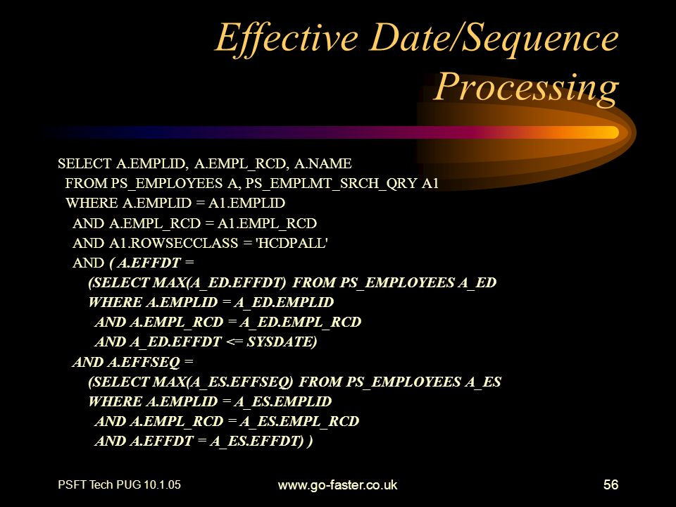 PSFT Tech PUG 10.1.05 www.go-faster.co.uk56 Effective Date/Sequence Processing SELECT A.EMPLID, A.EMPL_RCD, A.NAME FROM PS_EMPLOYEES A, PS_EMPLMT_SRCH