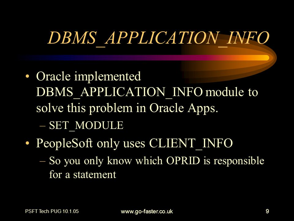 PSFT Tech PUG 10.1.05 www.go-faster.co.uk9 DBMS_APPLICATION_INFO Oracle implemented DBMS_APPLICATION_INFO module to solve this problem in Oracle Apps.