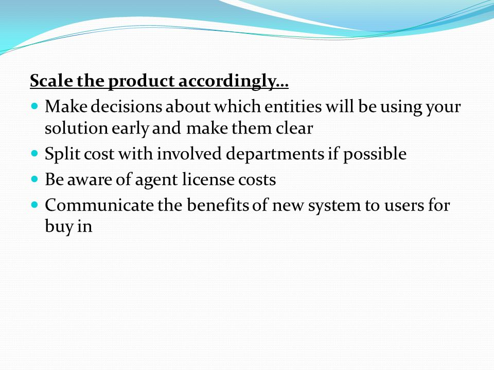 Scale the product accordingly… Make decisions about which entities will be using your solution early and make them clear Split cost with involved departments if possible Be aware of agent license costs Communicate the benefits of new system to users for buy in