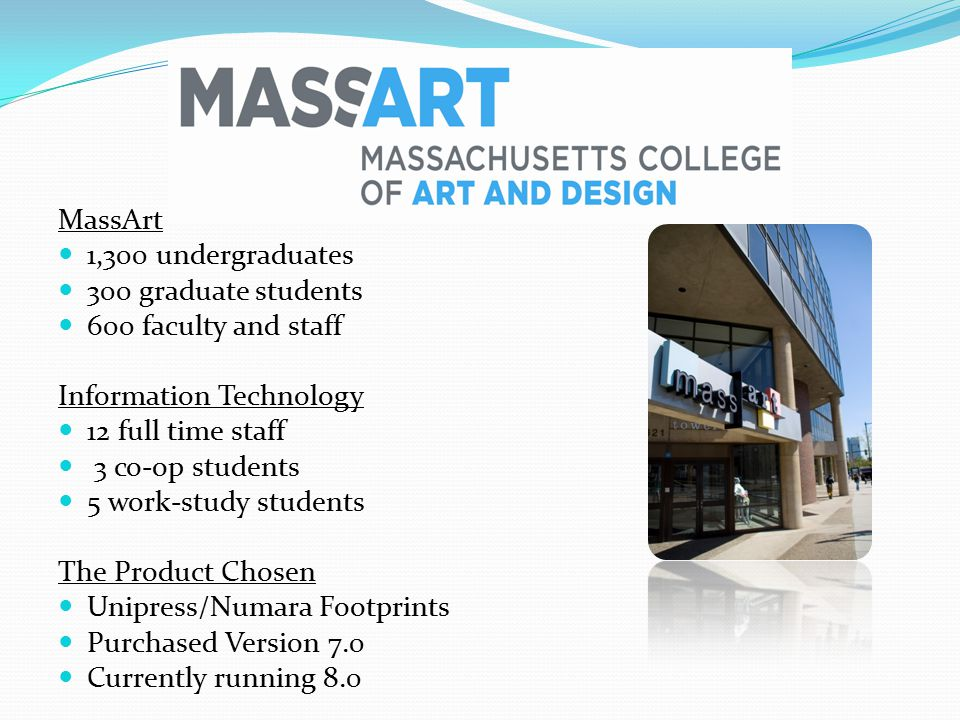 MassArt 1,300 undergraduates 300 graduate students 600 faculty and staff Information Technology 12 full time staff 3 co-op students 5 work-study students The Product Chosen Unipress/Numara Footprints Purchased Version 7.0 Currently running 8.0
