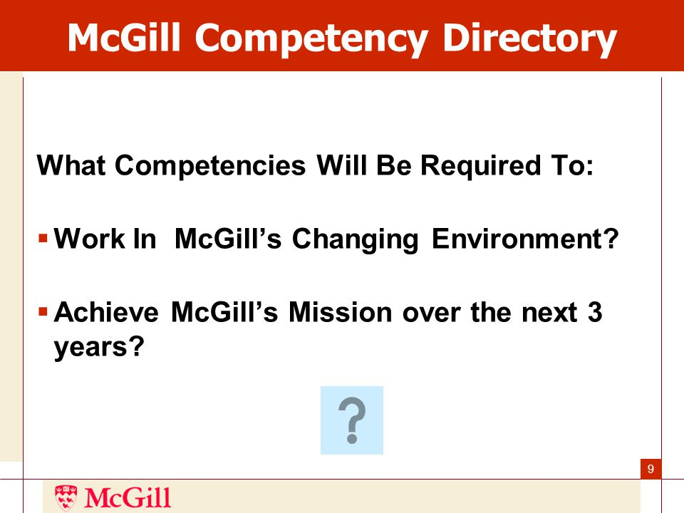 9 McGill Competency Directory What Competencies Will Be Required To:  Work In McGill's Changing Environment.