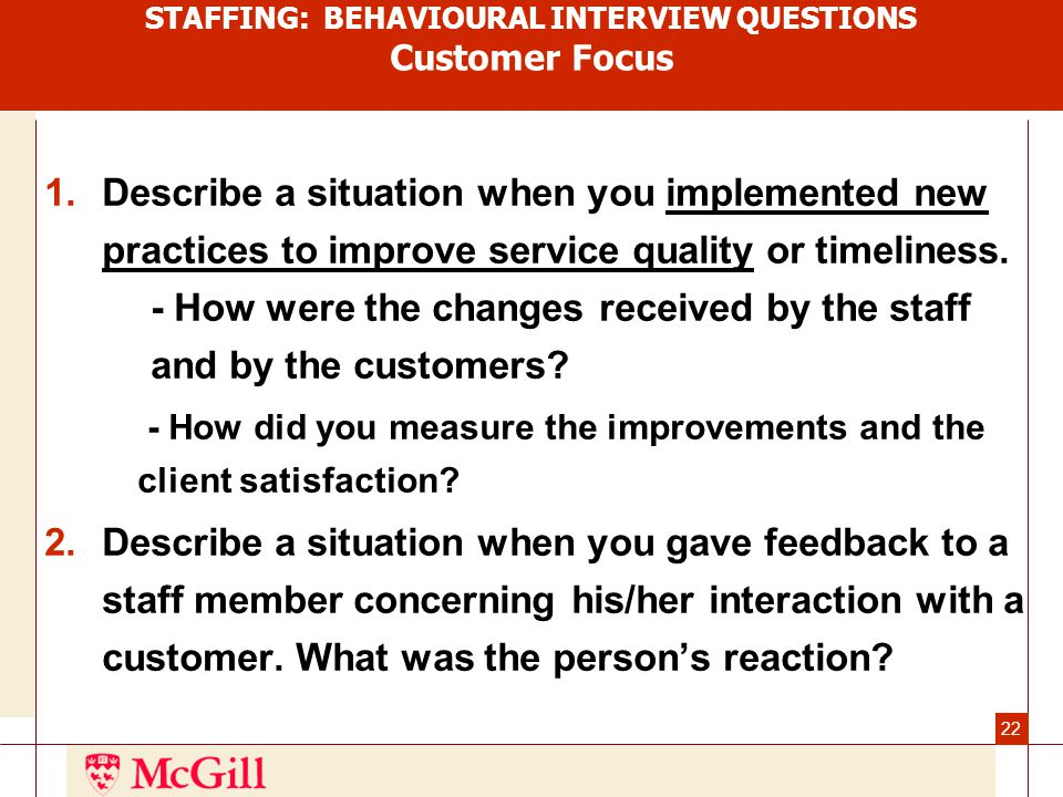 22 STAFFING: BEHAVIOURAL INTERVIEW QUESTIONS Customer Focus 1.Describe a situation when you implemented new practices to improve service quality or timeliness.