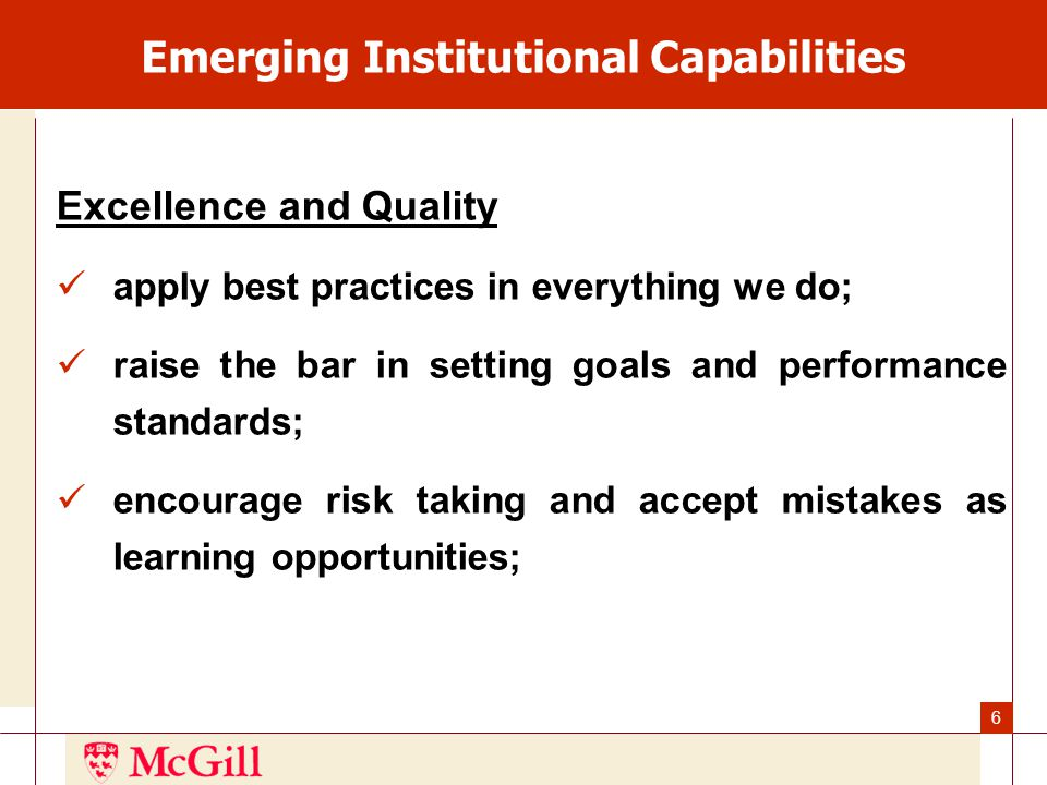 6 Emerging Institutional Capabilities Excellence and Quality apply best practices in everything we do; raise the bar in setting goals and performance standards; encourage risk taking and accept mistakes as learning opportunities;