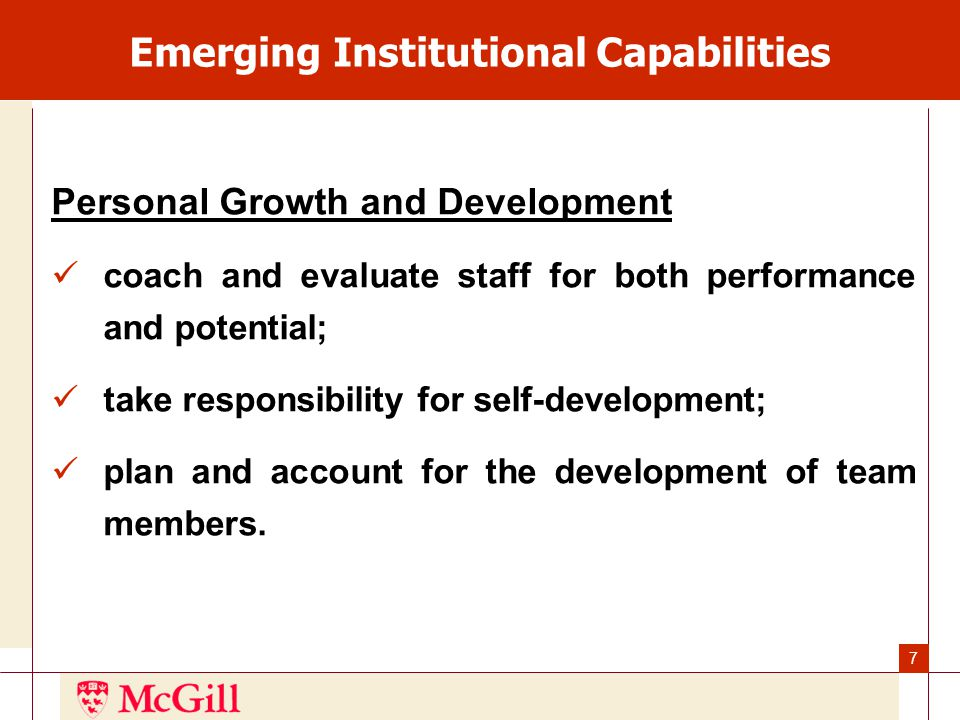 7 Emerging Institutional Capabilities Personal Growth and Development coach and evaluate staff for both performance and potential; take responsibility for self-development; plan and account for the development of team members.